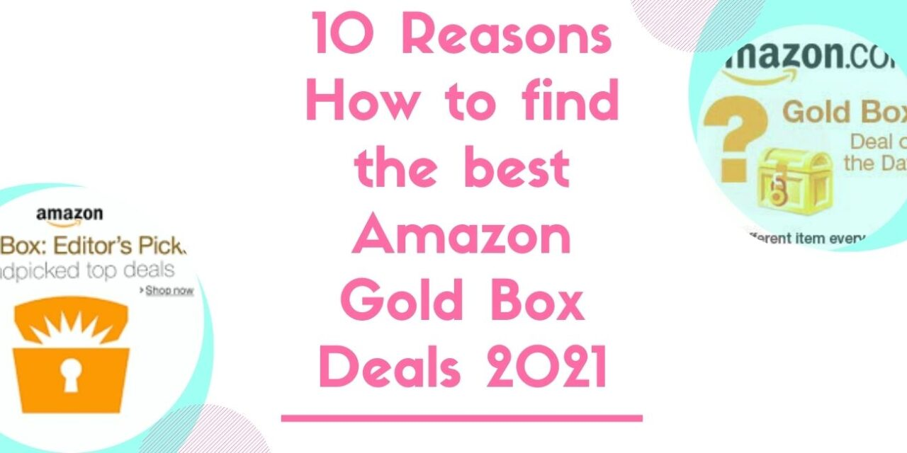 10 Reasons How to find the best Amazon Gold Box Deals 2021